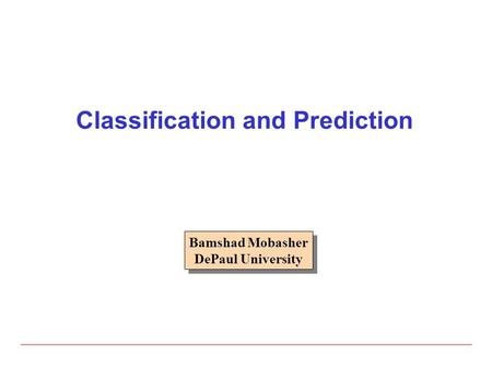 Classification and Prediction Bamshad Mobasher DePaul University Bamshad Mobasher DePaul University.