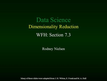 Data Science Dimensionality Reduction WFH: Section 7.3 Rodney Nielsen Many of these slides were adapted from: I. H. Witten, E. Frank and M. A. Hall.