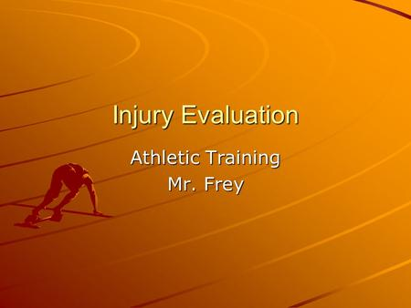 Injury Evaluation Athletic Training Mr. Frey. The Step by Step Injury Evaluation Process Injury History Inspection and Observation Pain and Palpation.
