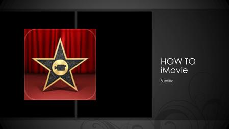 HOW TO iMovie Subtitle. How to use iMovie Objective: You will describe techniques and steps in order to select and apply iMovie ideas to create a video.