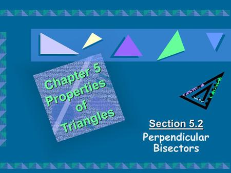 Section 5.2 Perpendicular Bisectors Chapter 5 PropertiesofTriangles.