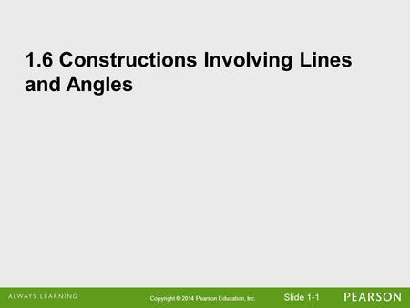 Slide 1-1 Copyright © 2014 Pearson Education, Inc. 1.6 Constructions Involving Lines and Angles.