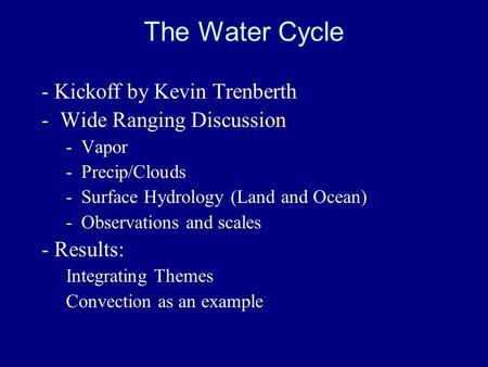 The Water Cycle - Kickoff by Kevin Trenberth -Wide Ranging Discussion -Vapor -Precip/Clouds -Surface Hydrology (Land and Ocean) -Observations and scales.