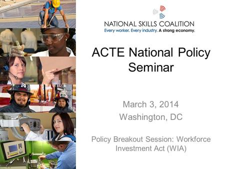 ACTE National Policy Seminar March 3, 2014 Washington, DC Policy Breakout Session: Workforce Investment Act (WIA)