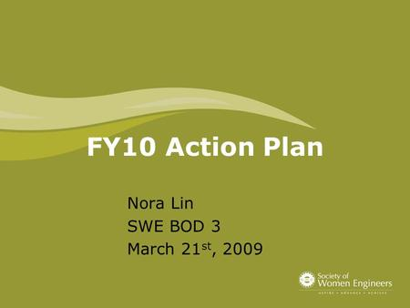 FY10 Action Plan Nora Lin SWE BOD 3 March 21 st, 2009.