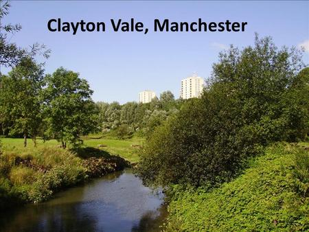 Clayton Vale, Manchester. Location Background Clayton Vale is a 100 acre nature reserve on the Medlock River Valley in Greater Manchester. In the early.