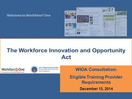 Welcome to Workforce 3 One U.S. Department of Labor Employment and Training Administration WIOA Consultation: Eligible Training Provider Requirements December.