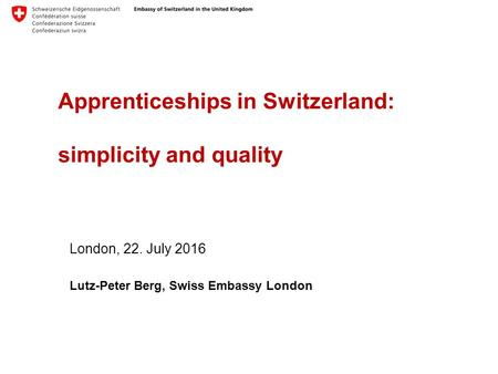 Apprenticeships in Switzerland: simplicity and quality London, 22. July 2016 Lutz-Peter Berg, Swiss Embassy London.