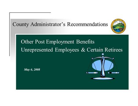 Other Post Employment Benefits Unrepresented Employees & Certain Retirees County Administrator's Recommendations May 6, 2008.