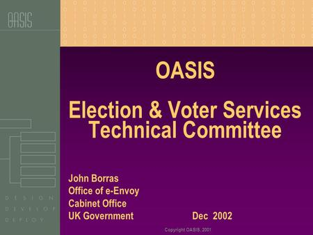 Copyright OASIS, 2001 OASIS Election & Voter Services Technical Committee John Borras Office of e-Envoy Cabinet Office UK Government Dec 2002.