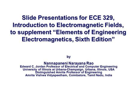 "Slide Presentations for ECE 329, Introduction to Electromagnetic Fields, to supplement ""Elements of Engineering Electromagnetics, Sixth Edition"" by Nannapaneni."