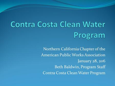 Northern California Chapter of the American Public Works Association January 28, 206 Beth Baldwin, Program Staff Contra Costa Clean Water Program.