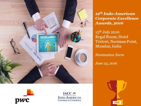 12 th Indo-American Corporate Excellence Awards, 2016 15 th July 2016 Regal Room, Hotel Trident, Nariman Point, Mumbai, India Nomination Form.