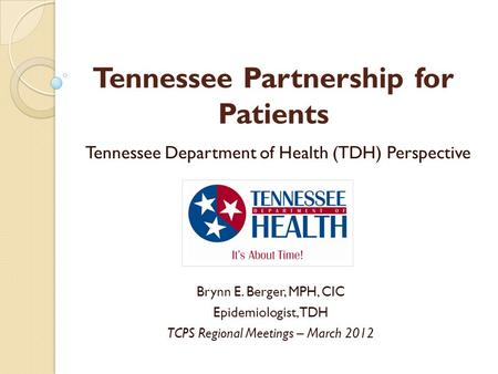 Tennessee Partnership for Patients Tennessee Department of Health (TDH) Perspective Brynn E. Berger, MPH, CIC Epidemiologist, TDH TCPS Regional Meetings.