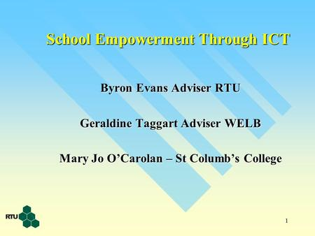 1 School Empowerment Through ICT Byron Evans Adviser RTU Geraldine Taggart Adviser WELB Mary Jo O'Carolan – St Columb's College.