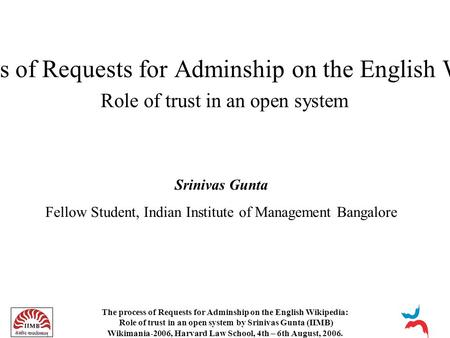 The process of Requests for Adminship on the English Wikipedia: Role of trust in an open system by Srinivas Gunta (IIMB) Wikimania-2006, Harvard Law School,