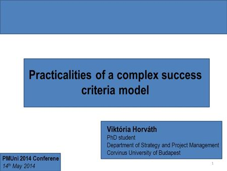 Practicalities of a complex success criteria model Viktória Horváth PhD student Department of Strategy and Project Management Corvinus University of Budapest.