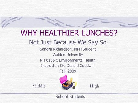 WHY HEALTHIER LUNCHES? Not Just Because We Say So Sandra Richardson, MPH Student Walden University PH 6165-5 Environmental Health Instructor: Dr. Donald.