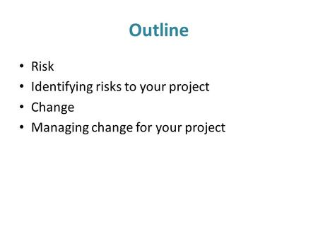 Outline Risk Identifying risks to your project Change Managing change for your project.