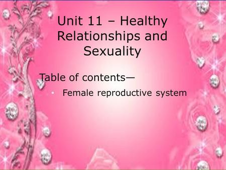 Unit 11 – Healthy Relationships and Sexuality Table of contents— Female reproductive system.