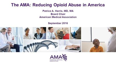 The AMA: Reducing Opioid Abuse in America Patrice A. Harris, MD, MA Board Chair American Medical Association September 2016.
