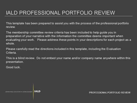 IALD PROFESSIONAL PORTFOLIO REVIEW This template has been prepared to assist you with the process of the professional portfolio review. The membership.
