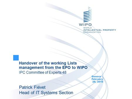 Handover of the working Lists management from the EPO to WIPO IPC Committee of Experts 48 Geneva February 25, 2016 Patrick Fiévet Head of IT Systems Section.