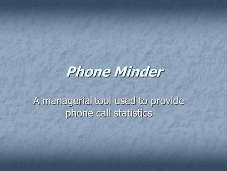 Phone Minder A managerial tool used to provide phone call statistics.
