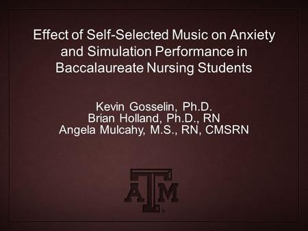 Effect of Self-Selected Music on Anxiety and Simulation Performance in Baccalaureate Nursing Students Kevin Gosselin, Ph.D. Brian Holland, Ph.D., RN Angela.