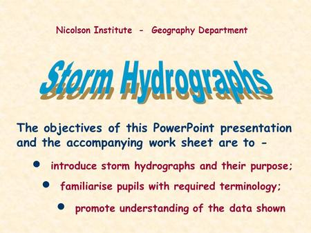 Nicolson Institute - Geography Department The objectives of this PowerPoint presentation and the accompanying work sheet are to - introduce storm hydrographs.