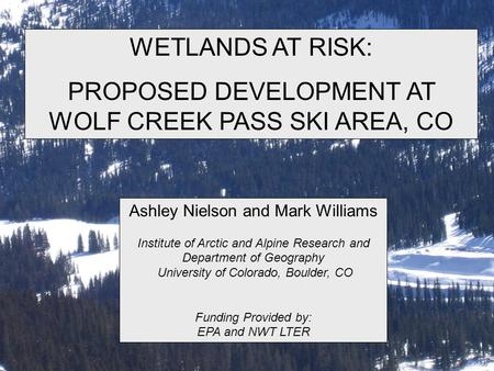 WETLANDS AT RISK: PROPOSED DEVELOPMENT AT WOLF CREEK PASS SKI AREA, CO Ashley Nielson and Mark Williams Institute of Arctic and Alpine Research and Department.