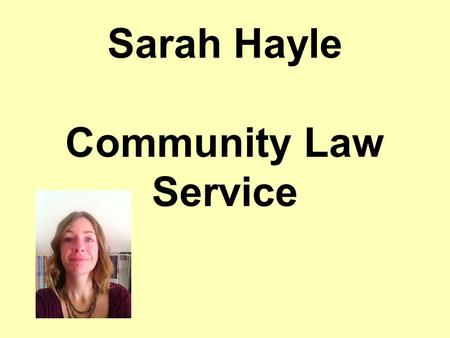 Sarah Hayle Community Law Service. v Community Law Service is a charity which helps people with their benefits. You do not have to pay. Our advisors can.