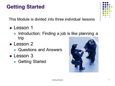 Getting Started 1 Lesson 1 Introduction: Finding a job is like planning a trip Lesson 2 Questions and Answers Lesson 3 Getting Started This Module is divided.