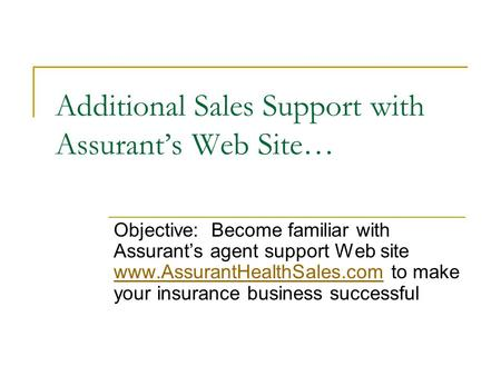 Additional Sales Support with Assurant's Web Site… Objective: Become familiar with Assurant's agent support Web site  to make.