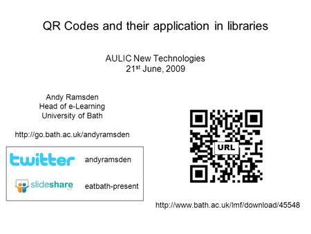 QR Codes and their application in libraries AULIC New Technologies 21 st June, 2009 Andy Ramsden Head of e-Learning University of Bath