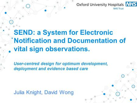 Julia Knight, David Wong SEND: a System for Electronic Notification and Documentation of vital sign observations. User-centred design for optimum development,