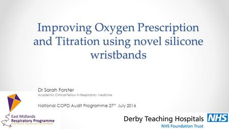 Improving Oxygen Prescription and Titration using novel silicone wristbands Dr Sarah Forster Academic Clinical Fellow in Respiratory Medicine National.