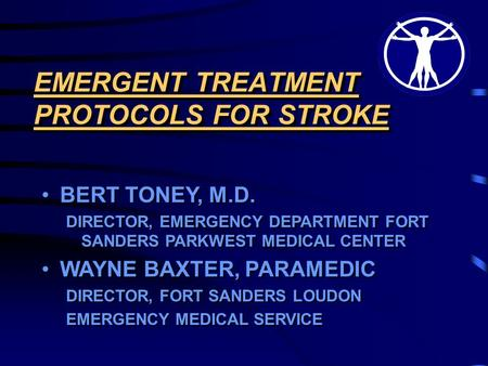 EMERGENT TREATMENT PROTOCOLS FOR STROKE BERT TONEY, M.D. DIRECTOR, EMERGENCY DEPARTMENT FORT SANDERS PARKWEST MEDICAL CENTER WAYNE BAXTER, PARAMEDIC DIRECTOR,