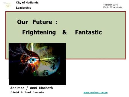 10 March 2016 Perth W Australia City of Nedlands Leadership Our Future : Frightening & Fantastic Annimac / Anni Macbeth Futurist & Trend Forecaster