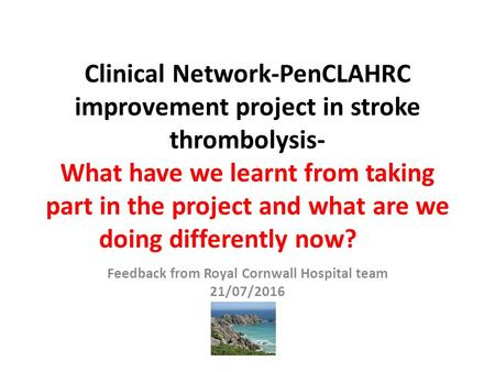 Clinical Network-PenCLAHRC improvement project in stroke thrombolysis- What have we learnt from taking part in the project and what are we doing differently.