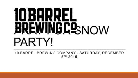 PRAY FOR SNOW PARTY! 10 BARREL BREWING COMPANY. SATURDAY, DECEMBER 5 TH 2015.