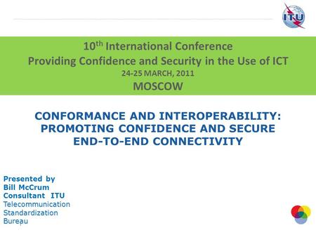 1 CONFORMANCE AND INTEROPERABILITY: PROMOTING CONFIDENCE AND SECURE END-TO-END CONNECTIVITY Presented by Bill McCrum Consultant ITUTelecommunicationStandardizationBureau.