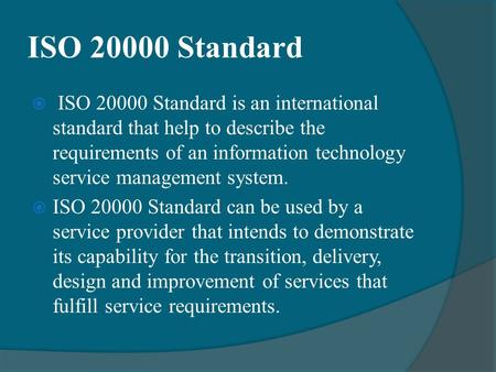 ISO 20000 Standard  ISO 20000 Standard is an international standard that help to describe the requirements of an information technology service management.