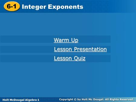Holt McDougal Algebra 1 6-1 Integer Exponents 6-1 Integer Exponents Holt Algebra 1 Warm Up Warm Up Lesson Presentation Lesson Presentation Lesson Quiz.