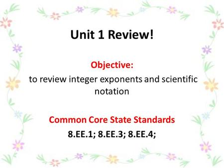 Unit 1 Review! Objective: to review integer exponents and scientific notation Common Core State Standards 8.EE.1; 8.EE.3; 8.EE.4;