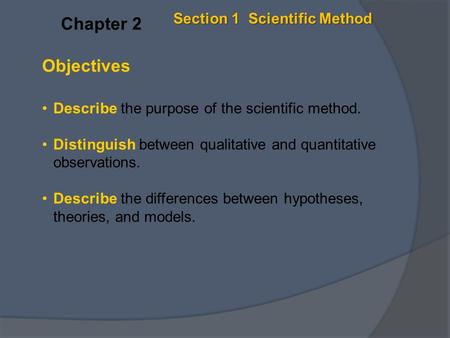 Objectives Describe the purpose of the scientific method. Distinguish between qualitative and quantitative observations. Describe the differences between.