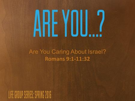 Are You Caring About Israel? Romans 9:1-11:32. Building Bridges.