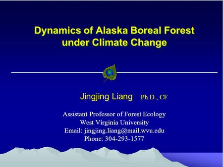 Dynamics of Alaska Boreal Forest under Climate Change Jingjing Liang Ph.D., CF Assistant Professor of Forest Ecology West Virginia University