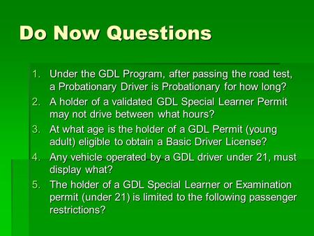 Do Now Questions 1.Under the GDL Program, after passing the road test, a Probationary Driver is Probationary for how long? 2.A holder of a validated GDL.