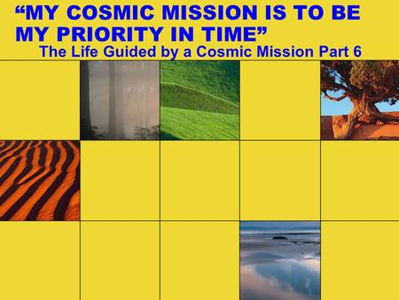 """MY COSMIC MISSION IS TO BE MY PRIORITY IN TIME"" The Life Guided by a Cosmic Mission Part 6."